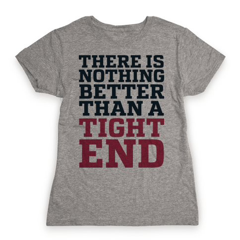 There is Nothing Better Than a Tight End Womens T-Shirt
