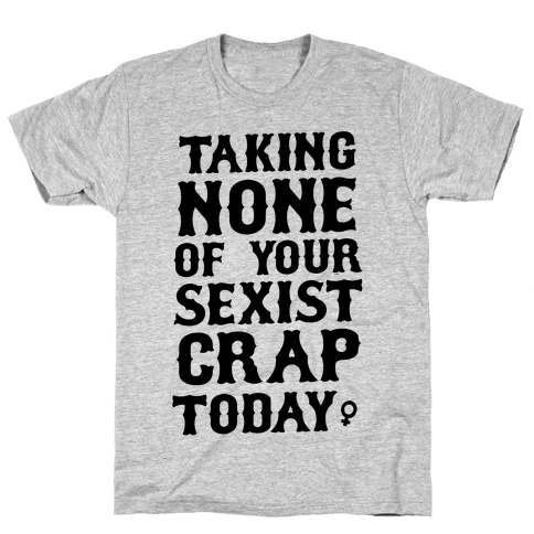 Not Taking any of your Sexist Crap Today  Mens T-Shirt