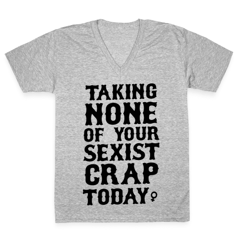 Not Taking any of your Sexist Crap Today  V-Neck Tee Shirt