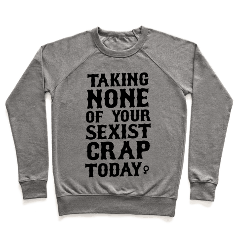 Not Taking any of your Sexist Crap Today  Pullover