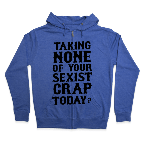 Not Taking any of your Sexist Crap Today  Zip Hoodie