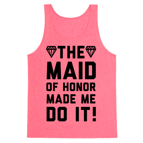 The Maid of Honor Made Me Do It Tank Top