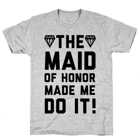 The Maid of Honor Made Me Do It Mens T-Shirt