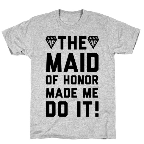 The Maid of Honor Made Me Do It T-Shirt