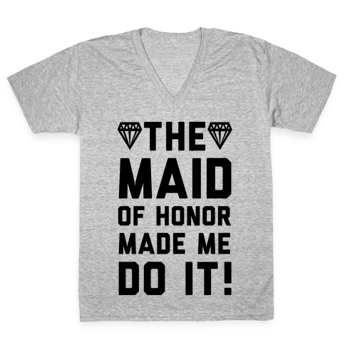 The Maid of Honor Made Me Do It V-Neck Tee Shirt