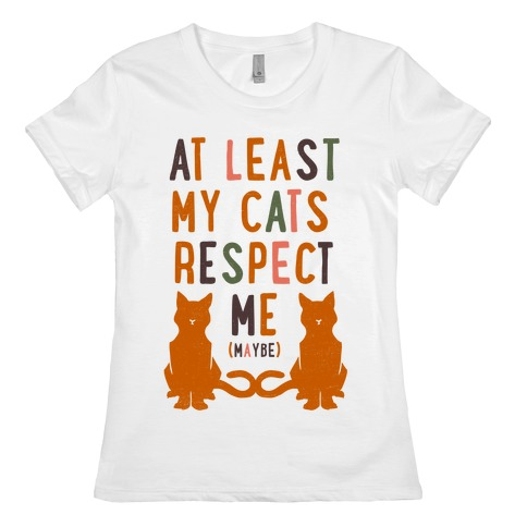At Least My Cats Respect Me Womens T-Shirt