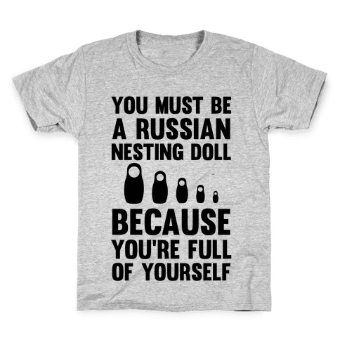 You Must Be A Russian Nesting Doll Because You're Full Of Yourself Kids T-Shirt
