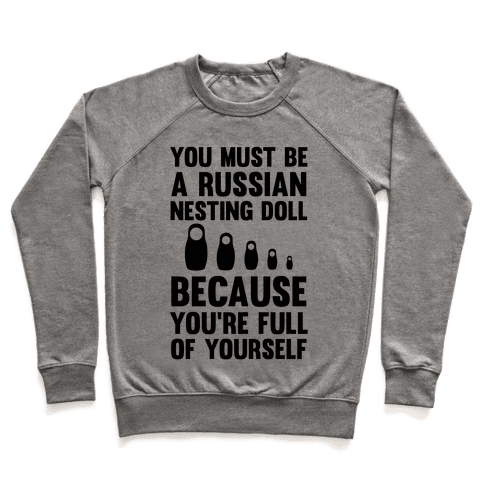 You Must Be A Russian Nesting Doll Because You're Full Of Yourself Pullover