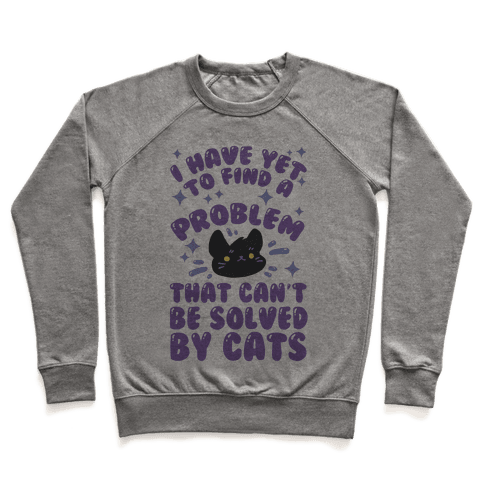 I Have Yet To Find A Problem That Can't Be Solved By Cats Pullover