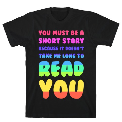 You Must Be a Short Story Because It Doesn't Take Me Long to Read You T-Shirt