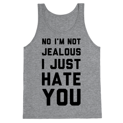 No I'm Not Jealous I Just Hate You Tank Top