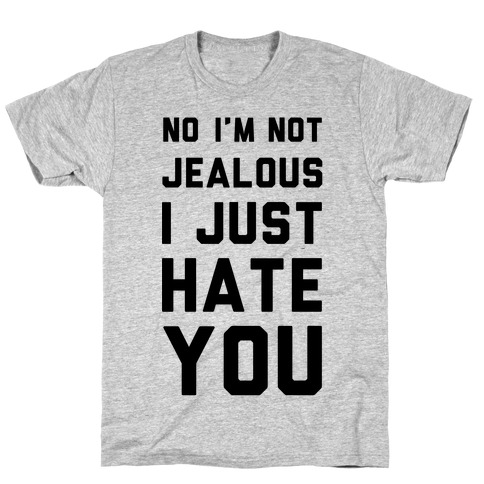 No I'm Not Jealous I Just Hate You T-Shirt