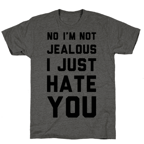 No I'm Not Jealous I Just Hate You Mens T-Shirt