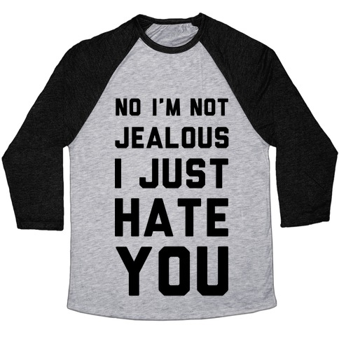 No I'm Not Jealous I Just Hate You Baseball Tee