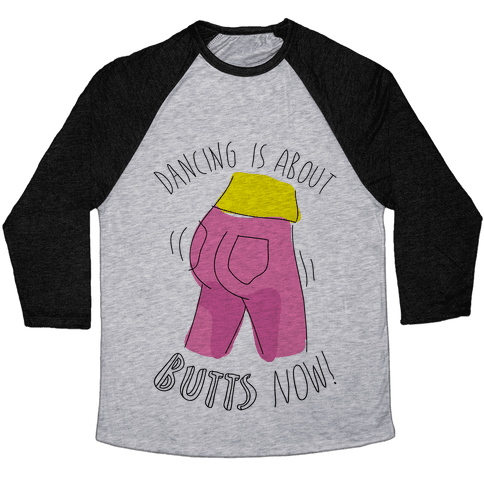 Dancing Is About Butts Now! Baseball Tee