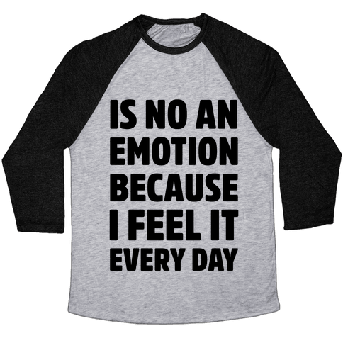 Is No An Emotion Because I Feel It Every Day Baseball Tee