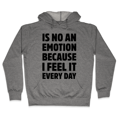 Is No An Emotion Because I Feel It Every Day Hooded Sweatshirt
