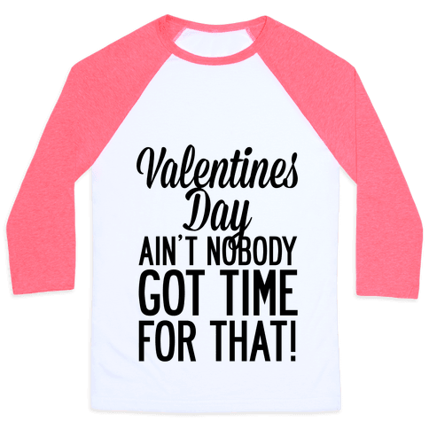 Valentines Day Aint Nobody Got Time For That Baseball Tee