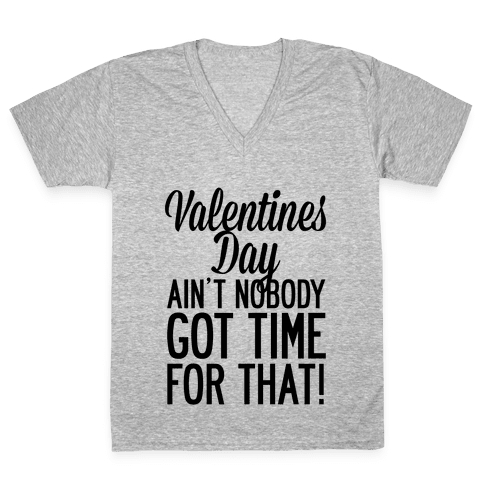 Valentines Day Aint Nobody Got Time For That V-Neck Tee Shirt