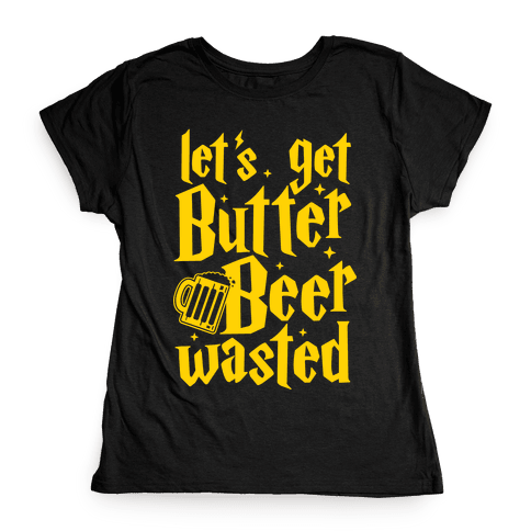 Let's Get Butter Beer Wasted Womens T-Shirt