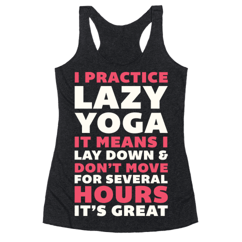 I Practice Lazy Yoga It Means I Lay Down & Don't Move Racerback Tank Top