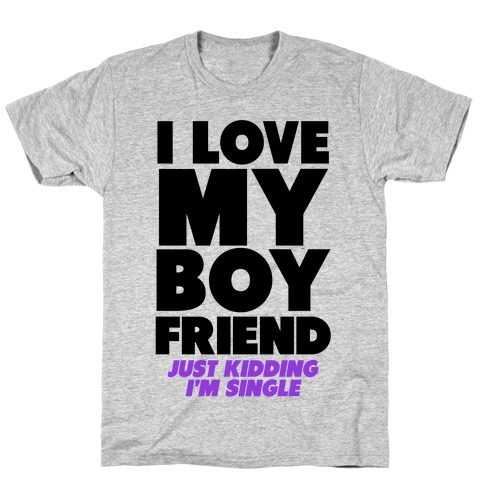 I Love My Boyfriend (jk i'm single) Mens T-Shirt