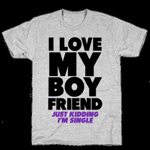 I Love My Boyfriend (jk i'm single)