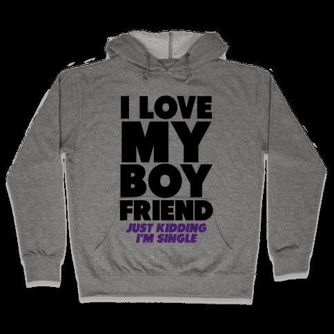 I Love My Boyfriend (jk i'm single) Hooded Sweatshirt