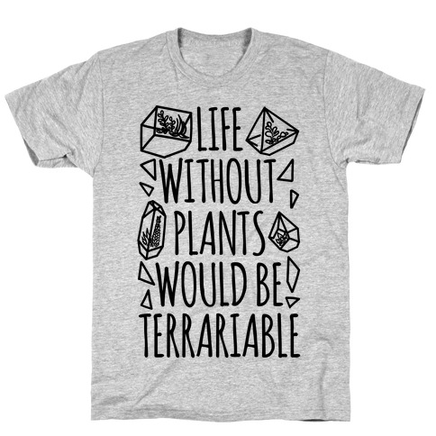 Life Without Plants Would Be Terrariable T-Shirt