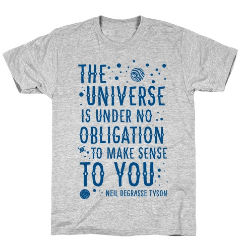 The Universe is Under No Obligation To Make Sense To You T-Shirt