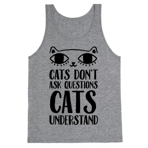 Cats Don't Ask Questions Cats Understand Tank Top