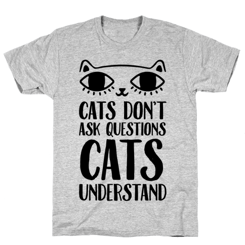 Cats Don't Ask Questions Cats Understand Mens T-Shirt