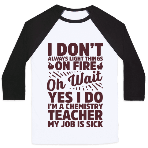 I Don't Always Light Things on Fire Oh Wait Yes I Do I'm a Chemistry Teacher Baseball Tee