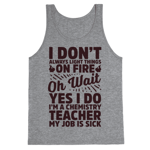 I Don't Always Light Things on Fire Oh Wait Yes I Do I'm a Chemistry Teacher Tank Top