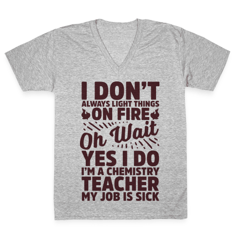 I Don't Always Light Things on Fire Oh Wait Yes I Do I'm a Chemistry Teacher V-Neck Tee Shirt