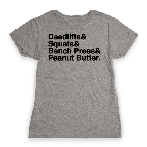 Deadlifts, Squats, Bench Press, Peanut Butter Workout Womens T-Shirt