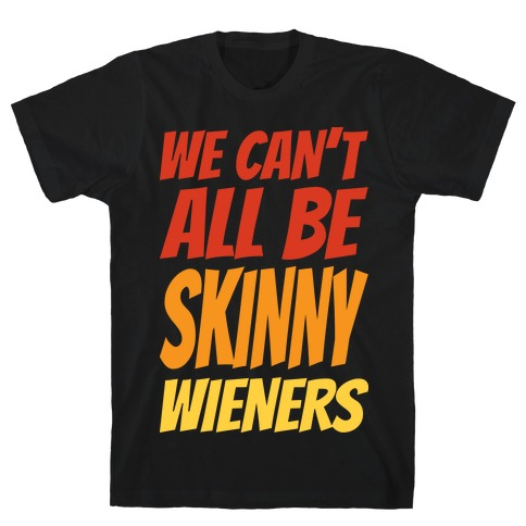We Can't All Be Skinny Wieners T-Shirt