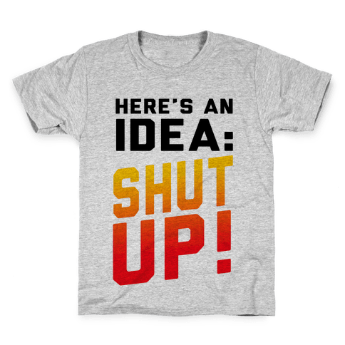 Here's an Idea: SHUT UP! Kids T-Shirt