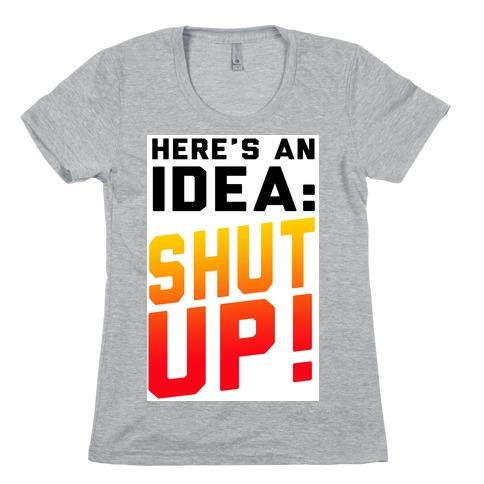 Here's an Idea: SHUT UP! Womens T-Shirt