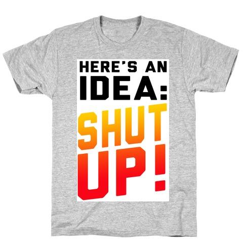 Here's an Idea: SHUT UP! T-Shirt