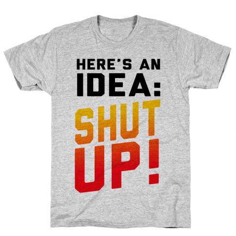 Here's an Idea: SHUT UP! Mens T-Shirt