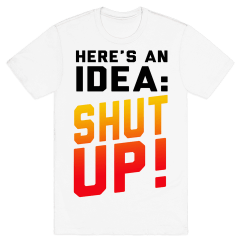 Here's an Idea: SHUT UP! Mens T-Shirt