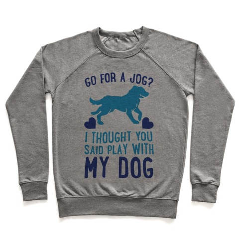 Go For A Jog? I Thought You Said Play With My Dog Pullover