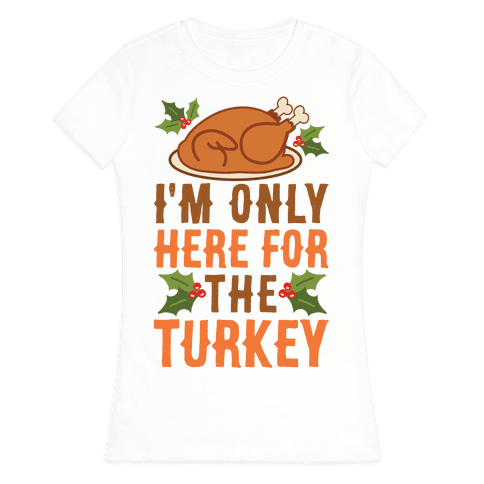 I'm Only Here For The Turkey Womens T-Shirt