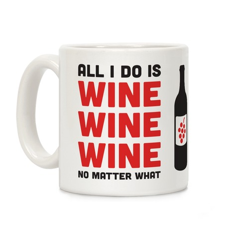 All I Do Is Wine Wine Wine No Matter What Coffee Mug