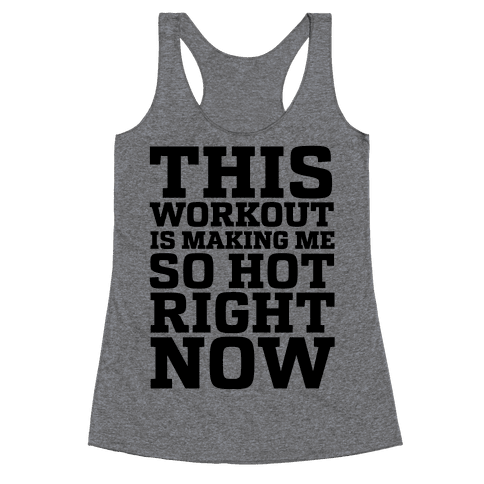This Workout Is Making Me So Hot Right Now Racerback Tank Top