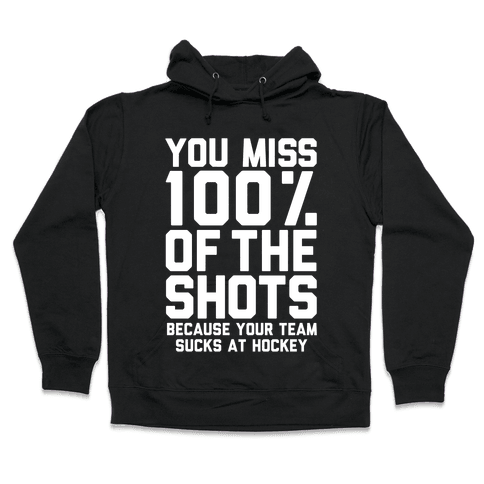 You Miss I00% of the Shots Because Your Team Sucks At Hockey Hooded Sweatshirt