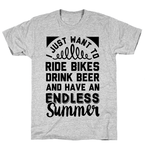 I Just Want To Ride Bikes Drink Beer And Have An Endless Summer Mens T-Shirt