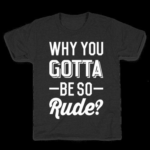 Why You Gotta Be So Rude? Kids T-Shirt