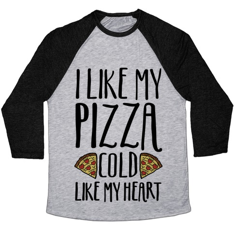 I Like My Pizza Cold Like My Heart Baseball Tee